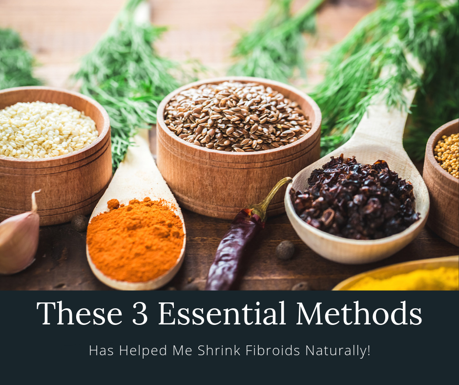 How These 3 Essential Methods Has Helped Me Shrink Fibroids Naturally!